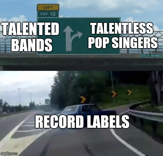 Left Exit 12 Off Ramp | TALENTED BANDS RECORD LABELS TALENTLESS POP SINGERS | image tagged in memes,left exit 12 off ramp,talent,pop music,record labels,rock and roll | made w/ Imgflip meme maker