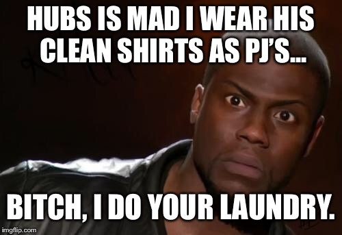 kevin hart | HUBS IS MAD I WEAR HIS CLEAN SHIRTS AS PJ'S... B**CH, I DO YOUR LAUNDRY. | image tagged in kevin hart | made w/ Imgflip meme maker