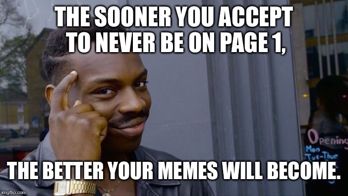 All things work together | THE SOONER YOU ACCEPT TO NEVER BE ON PAGE 1, THE BETTER YOUR MEMES WILL BECOME. | image tagged in memes,roll safe think about it,turtle 47,lion 59,12 points,meme | made w/ Imgflip meme maker