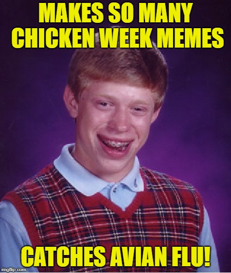 Chicken Week, April 2-8, a JBmemegeek & giveuahint event! | MAKES SO MANY CHICKEN WEEK MEMES CATCHES AVIAN FLU! | image tagged in memes,bad luck brian,chicken week | made w/ Imgflip meme maker