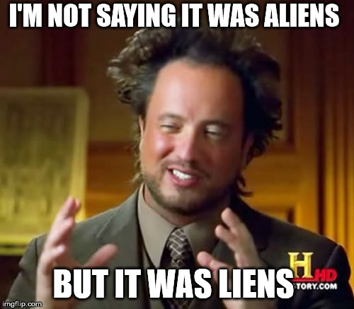 Ancient Aliens Meme | I'M NOT SAYING IT WAS ALIENS BUT IT WAS LIENS | image tagged in memes,ancient aliens | made w/ Imgflip meme maker