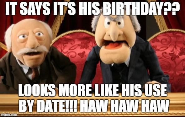 use by date | IT SAYS IT'S HIS BIRTHDAY?? LOOKS MORE LIKE HIS USE BY DATE!!! HAW HAW HAW | image tagged in birthday | made w/ Imgflip meme maker