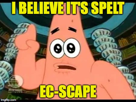 I BELIEVE IT'S SPELT EC-SCAPE | made w/ Imgflip meme maker