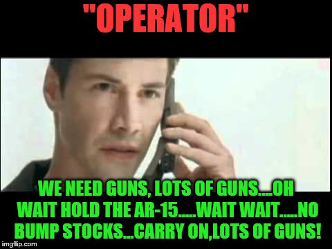 "IMGFL-IX Hold that order! | ""OPERATOR"" WE NEED GUNS, LOTS OF GUNS....OH WAIT HOLD THE AR-15.....WAIT WAIT.....NO BUMP STOCKS...CARRY ON,LOTS OF GUNS! 