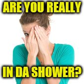 ARE YOU REALLY IN DA SHOWER? | made w/ Imgflip meme maker