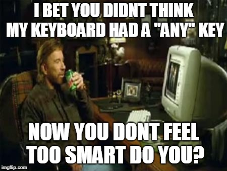 "chuck norris computer | I BET YOU DIDNT THINK MY KEYBOARD HAD A ""ANY"" KEY NOW YOU DONT FEEL TOO SMART DO YOU? 