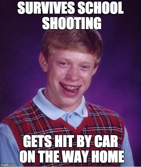 School Life | SURVIVES SCHOOL SHOOTING GETS HIT BY CAR ON THE WAY HOME | image tagged in memes,bad luck brian | made w/ Imgflip meme maker