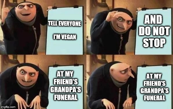 Gru's Plan | TELL EVERYONE I'M VEGAN AND DO NOT STOP AT MY FRIEND'S GRANDPA'S FUNERAL AT MY FRIEND'S GRANDPA'S FUNERAL | image tagged in gru's plan,vegan,veganism,funeral | made w/ Imgflip meme maker