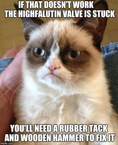 Grumpy Cat Meme | IF THAT DOESN'T WORK     THE HIGHFALUTIN VALVE IS STUCK YOU'LL NEED A RUBBER TACK AND WOODEN HAMMER TO FIX IT | image tagged in memes,grumpy cat | made w/ Imgflip meme maker