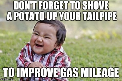 Evil Toddler Meme | DON'T FORGET TO SHOVE A POTATO UP YOUR TAILPIPE TO IMPROVE GAS MILEAGE | image tagged in memes,evil toddler | made w/ Imgflip meme maker