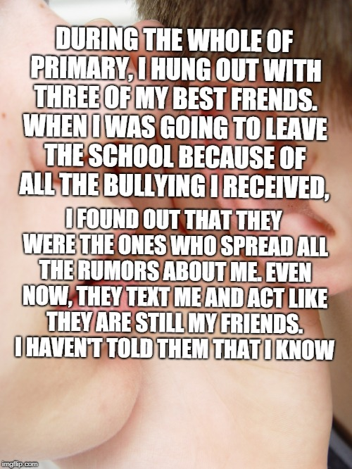 whisper | DURING THE WHOLE OF PRIMARY, I HUNG OUT WITH THREE OF MY BEST FRENDS. WHEN I WAS GOING TO LEAVE THE SCHOOL BECAUSE OF ALL THE BULLYING I REC | image tagged in whisper | made w/ Imgflip meme maker