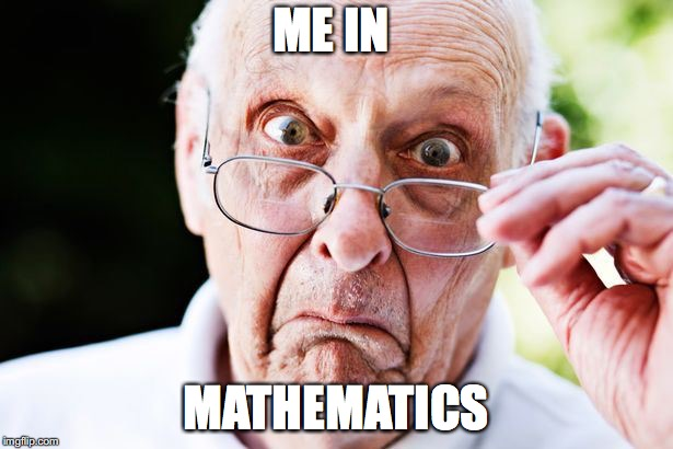 Mathematic struggle | ME IN MATHEMATICS | image tagged in confused man,wtf | made w/ Imgflip meme maker