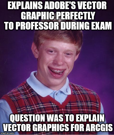 Bad Luck Brian Meme | EXPLAINS ADOBE'S VECTOR GRAPHIC PERFECTLY TO PROFESSOR DURING EXAM QUESTION WAS TO EXPLAIN VECTOR GRAPHICS FOR ARCGIS | image tagged in memes,bad luck brian | made w/ Imgflip meme maker