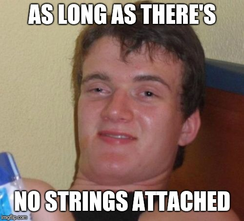 10 Guy Meme | AS LONG AS THERE'S NO STRINGS ATTACHED | image tagged in memes,10 guy | made w/ Imgflip meme maker