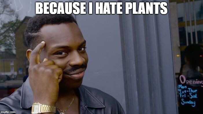 Roll Safe Think About It Meme | BECAUSE I HATE PLANTS | image tagged in memes,roll safe think about it | made w/ Imgflip meme maker