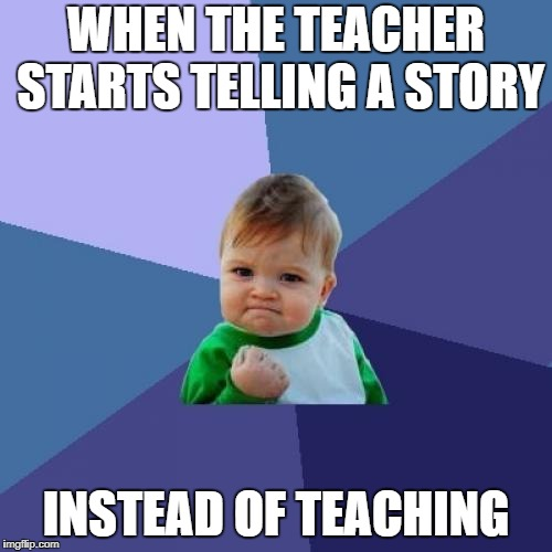 Success Kid Meme | WHEN THE TEACHER STARTS TELLING A STORY INSTEAD OF TEACHING | image tagged in memes,success kid | made w/ Imgflip meme maker