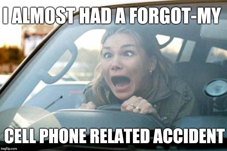 I ALMOST HAD A FORGOT-MY CELL PHONE RELATED ACCIDENT | made w/ Imgflip meme maker