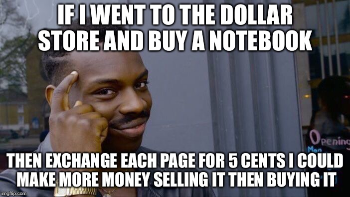 Roll Safe Think About It Meme | IF I WENT TO THE DOLLAR STORE AND BUY A NOTEBOOK THEN EXCHANGE EACH PAGE FOR 5 CENTS I COULD MAKE MORE MONEY SELLING IT THEN BUYING IT | image tagged in memes,roll safe think about it | made w/ Imgflip meme maker