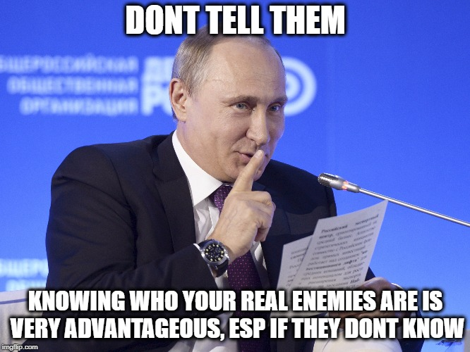 DONT TELL THEM KNOWING WHO YOUR REAL ENEMIES ARE IS VERY ADVANTAGEOUS, ESP IF THEY DONT KNOW | made w/ Imgflip meme maker