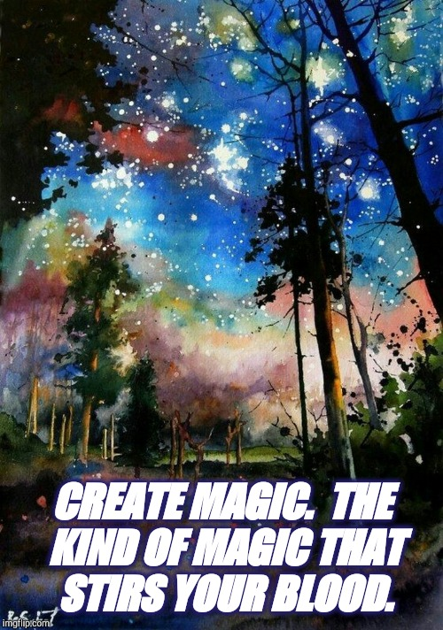 Create Magic That Stirs Your Blood. | CREATE MAGIC.  THE KIND OF MAGIC THAT STIRS YOUR BLOOD. | image tagged in magic,spiritual,heaven,universe,positive thinking | made w/ Imgflip meme maker