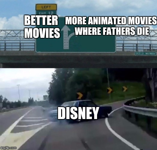 Left Exit 12 Off Ramp Meme | BETTER MOVIES DISNEY MORE ANIMATED MOVIES WHERE FATHERS DIE | image tagged in memes,left exit 12 off ramp | made w/ Imgflip meme maker