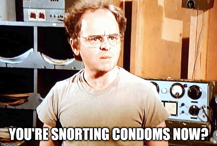 Radar Oreilly | YOU'RE SNORTING CONDOMS NOW? | image tagged in radar | made w/ Imgflip meme maker