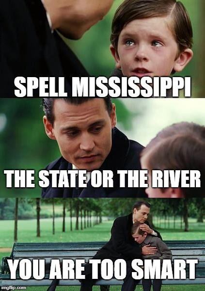 Finding Neverland Meme | SPELL MISSISSIPPI THE STATE OR THE RIVER YOU ARE TOO SMART | image tagged in memes,finding neverland | made w/ Imgflip meme maker
