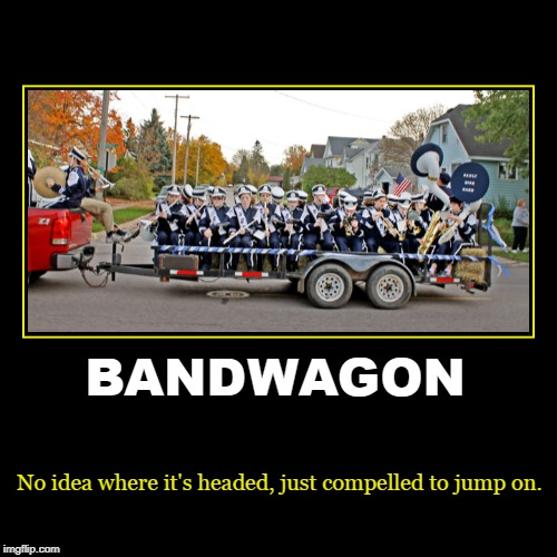 The Bandwagon | BANDWAGON | No idea where it's headed, just compelled to jump on. | image tagged in funny,demotivationals | made w/ Imgflip demotivational maker