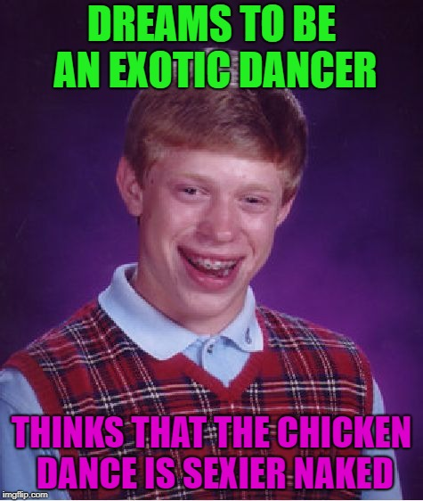 Chicken Week, April 2-8, A JBmemegeek & giveuahint Event! | DREAMS TO BE AN EXOTIC DANCER THINKS THAT THE CHICKEN DANCE IS SEXIER NAKED | image tagged in memes,bad luck brian,chicken | made w/ Imgflip meme maker