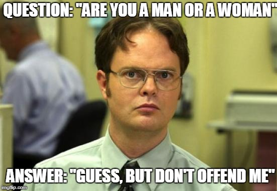 "Dwight Schrute Meme | QUESTION: ""ARE YOU A MAN OR A WOMAN"" ANSWER: ""GUESS, BUT DON'T OFFEND ME"" 