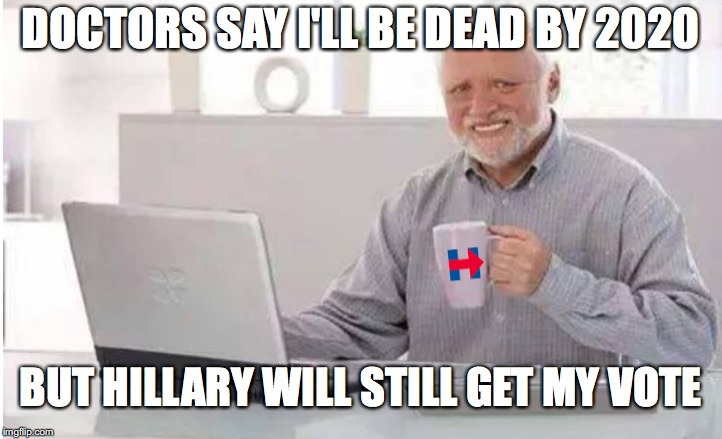 Every Vote Counts | DOCTORS SAY I'LL BE DEAD BY 2020 BUT HILLARY WILL STILL GET MY VOTE | image tagged in hide the pain harold | made w/ Imgflip meme maker