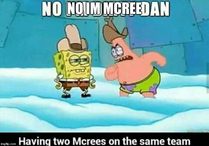 spongebob mcree meme | NO IM MCREE | image tagged in memes | made w/ Imgflip meme maker