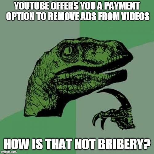 Philosoraptor |  YOUTUBE OFFERS YOU A PAYMENT OPTION TO REMOVE ADS FROM VIDEOS; HOW IS THAT NOT BRIBERY? | image tagged in memes,philosoraptor,youtube ads,youtube,bribery,advertising | made w/ Imgflip meme maker