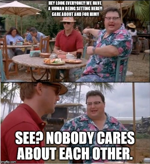 It IS OK to be anti-human-life everyone. Why? Because of this here: | HEY LOOK EVERYONE!! WE HAVE A HUMAN BEING SITTING HERE!! CARE ABOUT AND FOR HIM!! SEE? NOBODY CARES ABOUT EACH OTHER. | image tagged in memes,see nobody cares | made w/ Imgflip meme maker