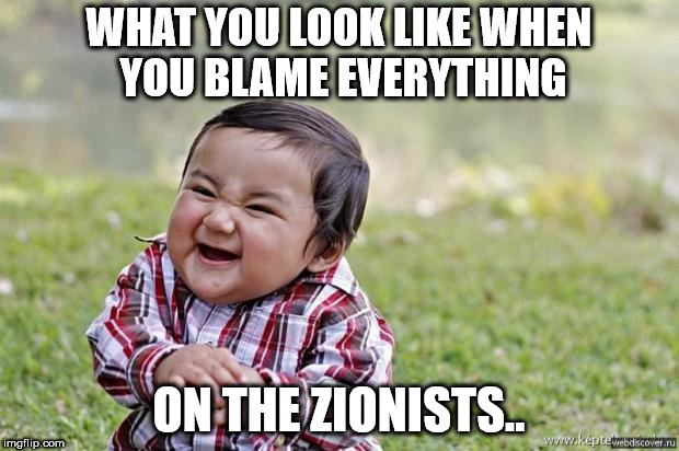 WHAT YOU LOOK LIKE WHEN YOU BLAME EVERYTHING ON THE ZIONISTS.. | image tagged in evil kid meme | made w/ Imgflip meme maker