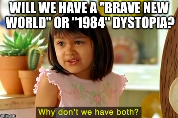 "Will we have a  ""brave new world"" or ""1984"" dystopia? 