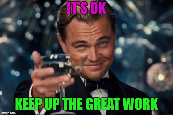 Leonardo Dicaprio Cheers Meme | IT'S OK KEEP UP THE GREAT WORK | image tagged in memes,leonardo dicaprio cheers | made w/ Imgflip meme maker