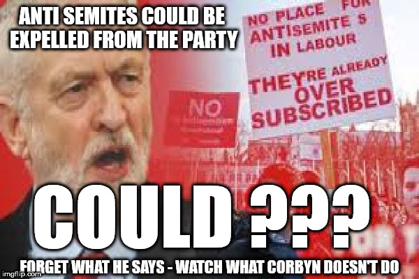 Corbyn - Anti Semitism & Racism | ANTI SEMITES COULD BE EXPELLED FROM THE PARTY FORGET WHAT HE SAYS - WATCH WHAT CORBYN DOESN'T DO COULD ??? | image tagged in corbyn anti-semitism,corbyn eww,anti-semitism,party of haters,communist socialist,labour lies | made w/ Imgflip meme maker