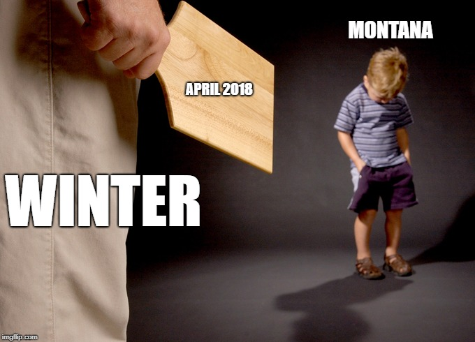 Spanked | WINTER MONTANA APRIL 2018 | image tagged in spanked | made w/ Imgflip meme maker