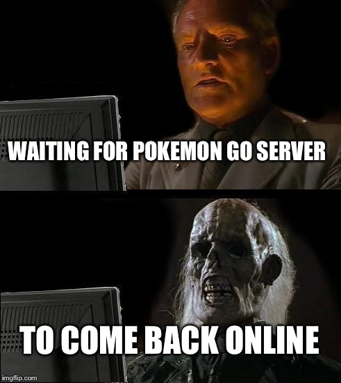 Ill Just Wait Here Meme | WAITING FOR POKEMON GO SERVER TO COME BACK ONLINE | image tagged in memes,ill just wait here | made w/ Imgflip meme maker