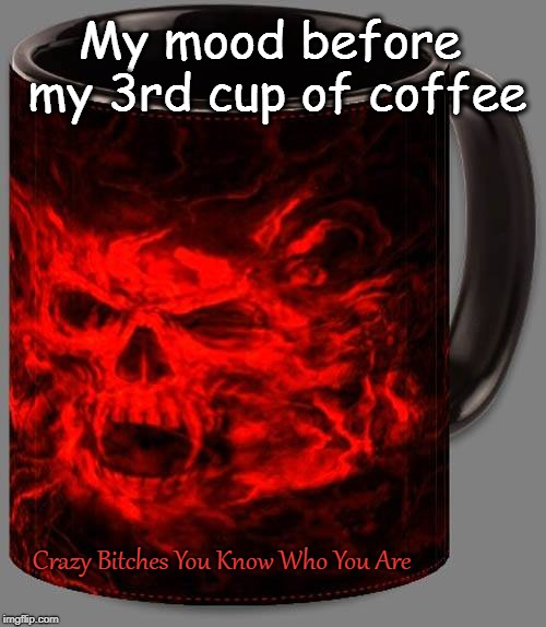 My mood before my 3rd cup of coffee Crazy B**ches You Know Who You Are | image tagged in coffee addict | made w/ Imgflip meme maker