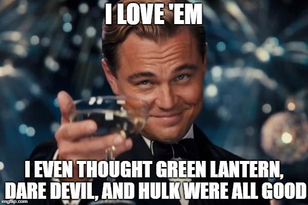 Leonardo Dicaprio Cheers Meme | I LOVE 'EM I EVEN THOUGHT GREEN LANTERN, DARE DEVIL, AND HULK WERE ALL GOOD | image tagged in memes,leonardo dicaprio cheers | made w/ Imgflip meme maker