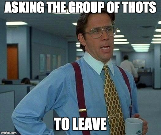 That Would Be Great Meme | ASKING THE GROUP OF THOTS TO LEAVE | image tagged in memes,that would be great | made w/ Imgflip meme maker