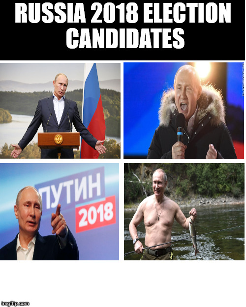 russia 2018 election | RUSSIA 2018 ELECTION CANDIDATES | image tagged in vladimir putin | made w/ Imgflip meme maker