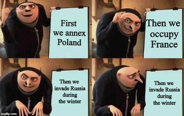 Mein plan is flawed! |  First we annex Poland; Then we occupy France; Then we invade Russia during the winter; Then we invade Russia during the winter | image tagged in gru's plan,memes,funny,ww2,russia,germany | made w/ Imgflip meme maker