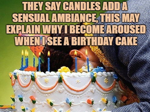 THEY SAY CANDLES ADD A SENSUAL AMBIANCE, THIS MAY EXPLAIN WHY I BECOME AROUSED WHEN I SEE A BIRTHDAY CAKE | image tagged in cake,funny,memes,funny memes,aroused | made w/ Imgflip meme maker
