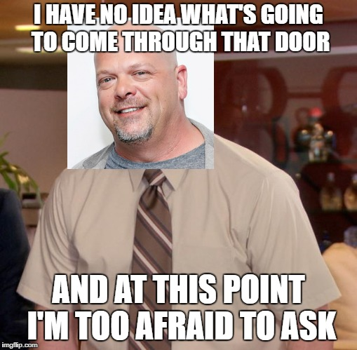 Afraid To Ask Rick Harrison |  I HAVE NO IDEA WHAT'S GOING TO COME THROUGH THAT DOOR; AND AT THIS POINT I'M TOO AFRAID TO ASK | image tagged in memes,afraid to ask andy,rick harrison,pawn stars | made w/ Imgflip meme maker