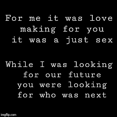 Blank | For me it was love making for you it was a just sex While I was looking for our future you were looking for who was next | image tagged in blank | made w/ Imgflip meme maker