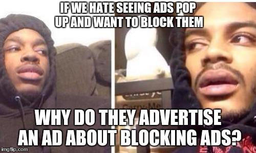 IF WE HATE SEEING ADS POP UP AND WANT TO BLOCK THEM WHY DO THEY ADVERTISE AN AD ABOUT BLOCKING ADS? | image tagged in hits blunt | made w/ Imgflip meme maker