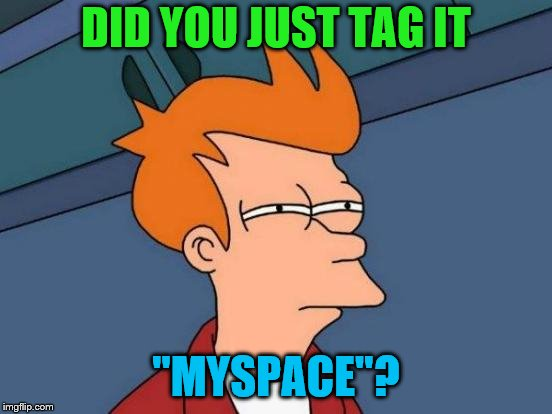 "Futurama Fry Meme | DID YOU JUST TAG IT ""MYSPACE""? 